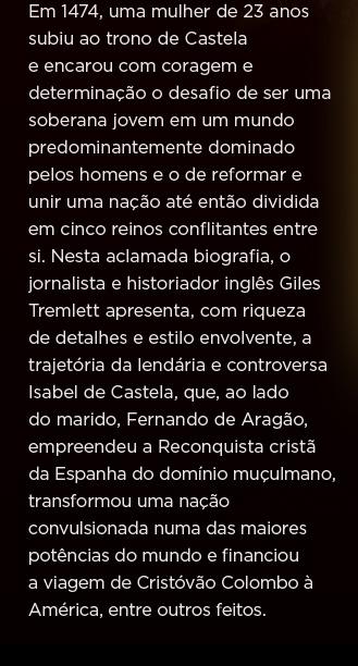 Em 1474, uma mulher de 23 anos subiu ao trono de Castela e encarou com coragem e determinação o desafio de ser uma soberana jovem em um mundo predominantemente dominado pelos homens e o de reformar e unir uma nação até então dividida em cinco reinos conflitantes entre si. Nesta aclamada biografia, o jornalista e historiador inglês Giles Tremlett apresenta, com riqueza de detalhes e estilo envolvente, a trajetória da lendária e controversa Isabel de Castela, que, ao lado do marido, Fernando de Aragão, empreendeu a Reconquista cristã da Espanha do domínio muçulmano, transformou uma nação convulsionada numa das maiores potências do mundo e financiou a viagem de Cristóvão Colombo à América, entre outros feitos.